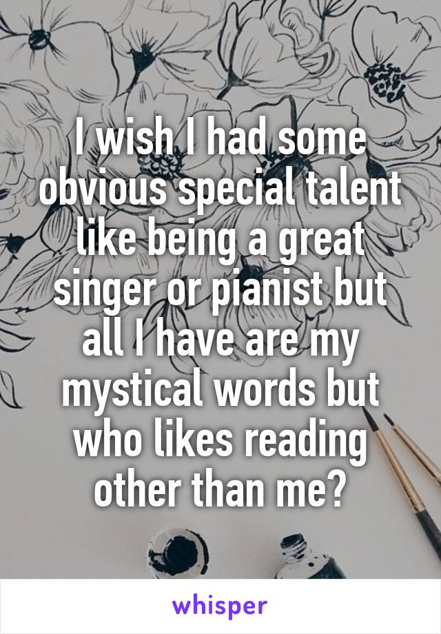 I wish I had some obvious special talent like being a great singer or pianist but all I have are my mystical words but who likes reading other than me?