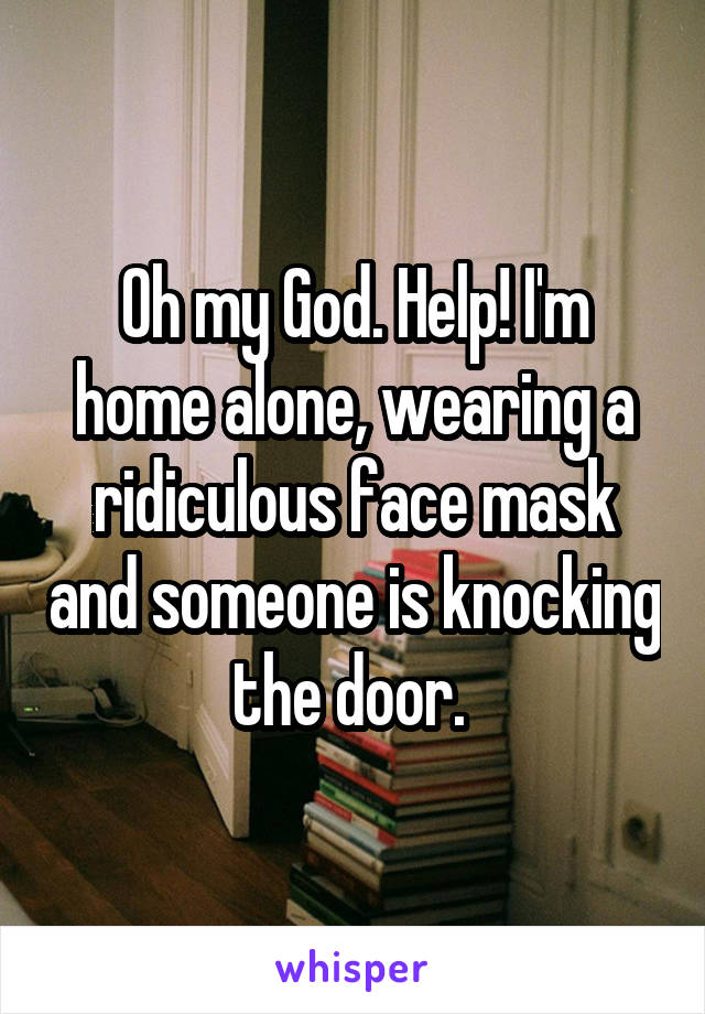 Oh my God. Help! I'm home alone, wearing a ridiculous face mask and someone is knocking the door.