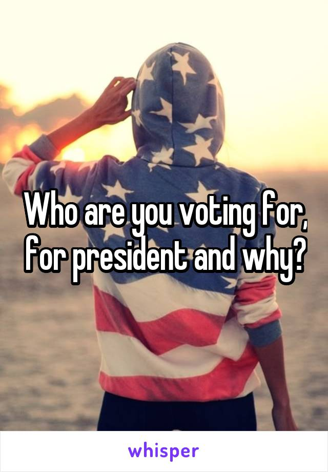 Who are you voting for, for president and why?