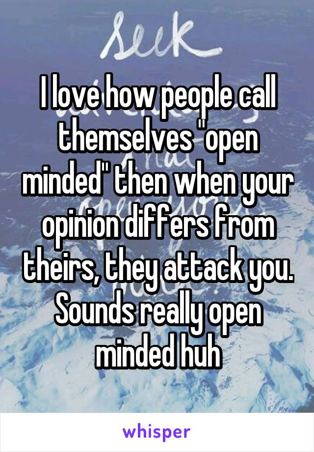 """I love how people call themselves """"open minded"""" then when your opinion differs from theirs, they attack you. Sounds really open minded huh"""
