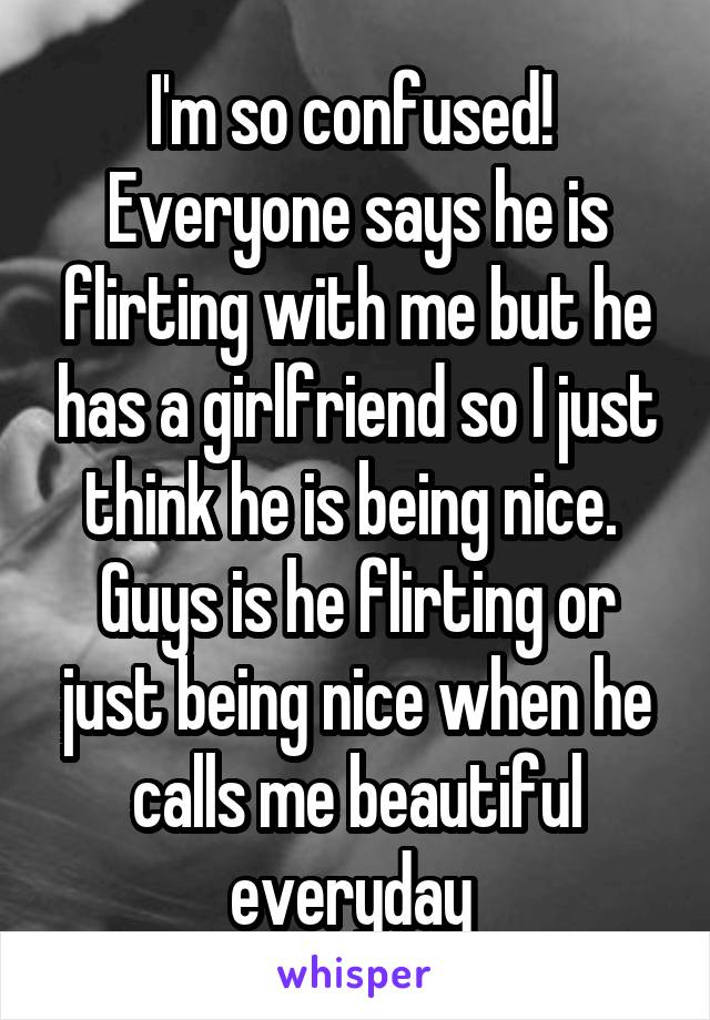 I'm so confused!  Everyone says he is flirting with me but he has a girlfriend so I just think he is being nice.  Guys is he flirting or just being nice when he calls me beautiful everyday