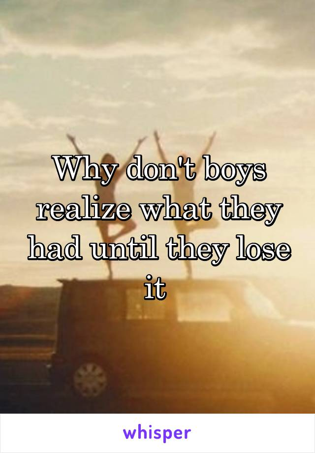 Why don't boys realize what they had until they lose it