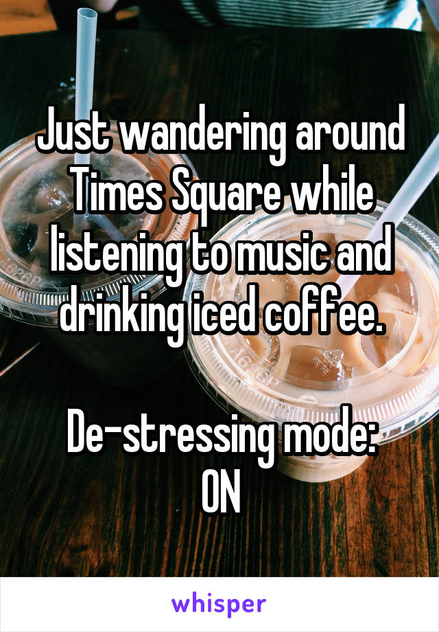 Just wandering around Times Square while listening to music and drinking iced coffee.  De-stressing mode: ON