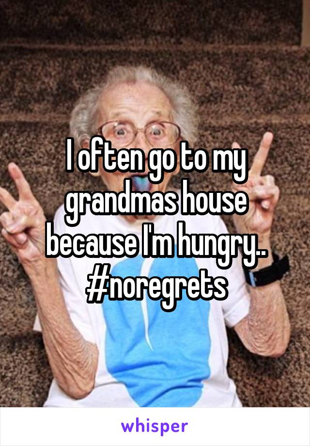 I often go to my grandmas house because I'm hungry.. #noregrets