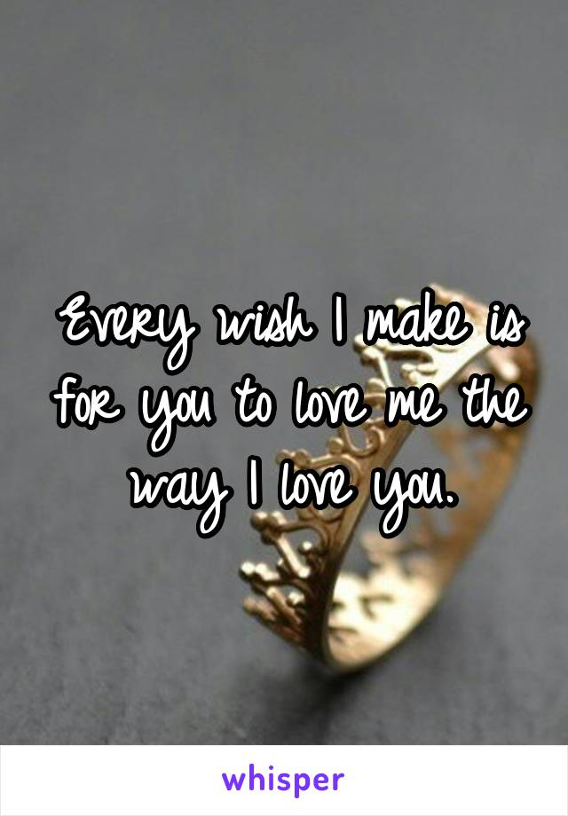 Every wish I make is for you to love me the way I love you.