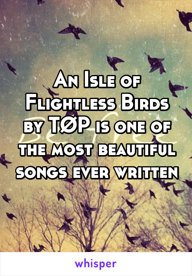 An Isle of Flightless Birds by TØP is one of the most beautiful songs ever written
