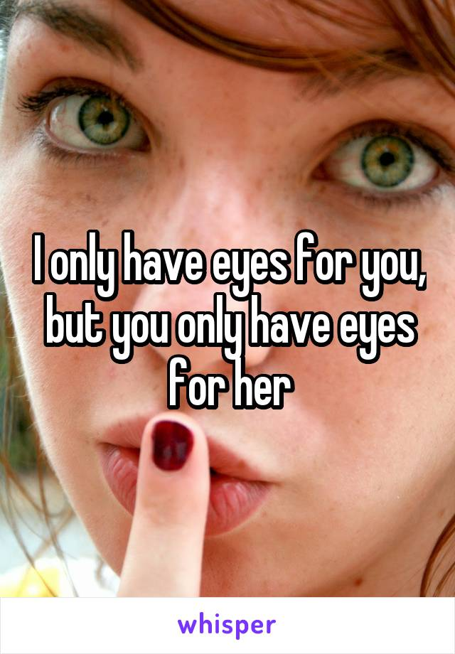 I only have eyes for you, but you only have eyes for her