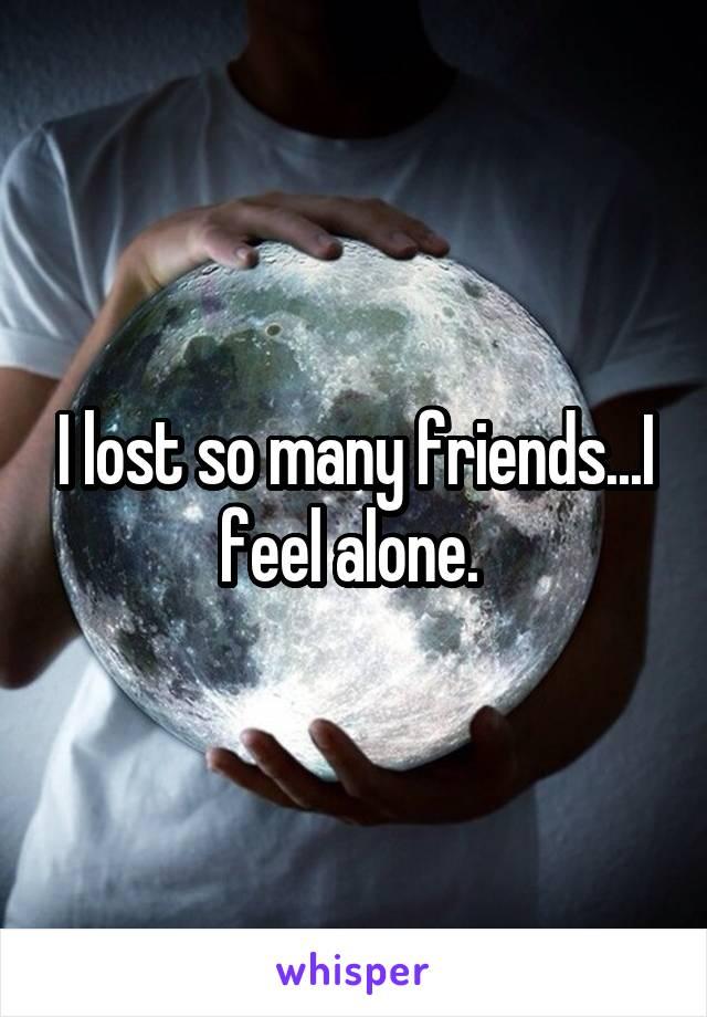 I lost so many friends...I feel alone.