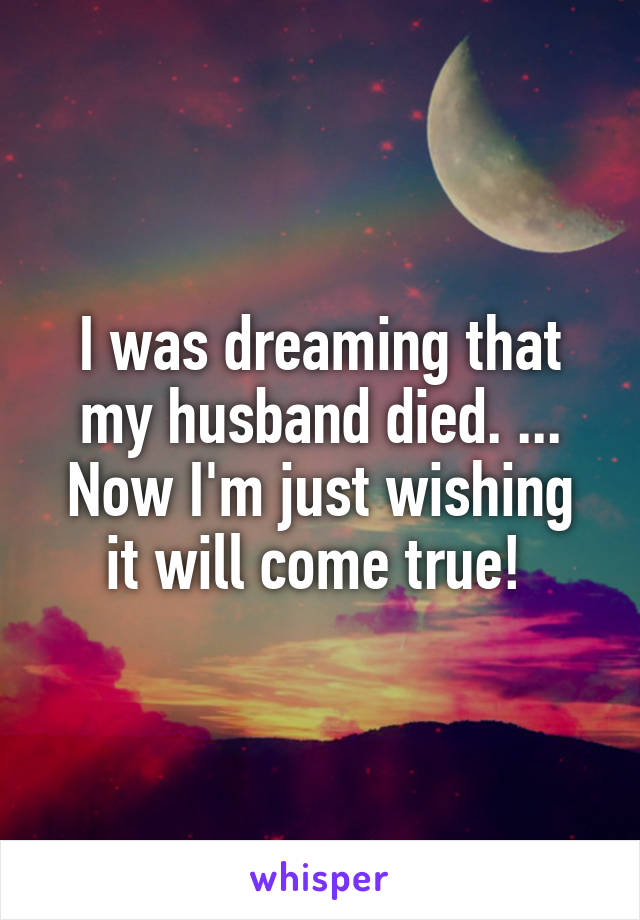 I was dreaming that my husband died. ... Now I'm just wishing it will come true!