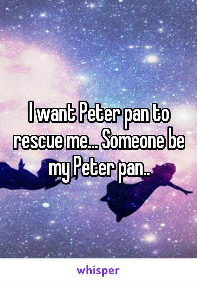 I want Peter pan to rescue me... Someone be my Peter pan..