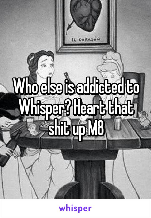 Who else is addicted to Whisper? Heart that shit up M8