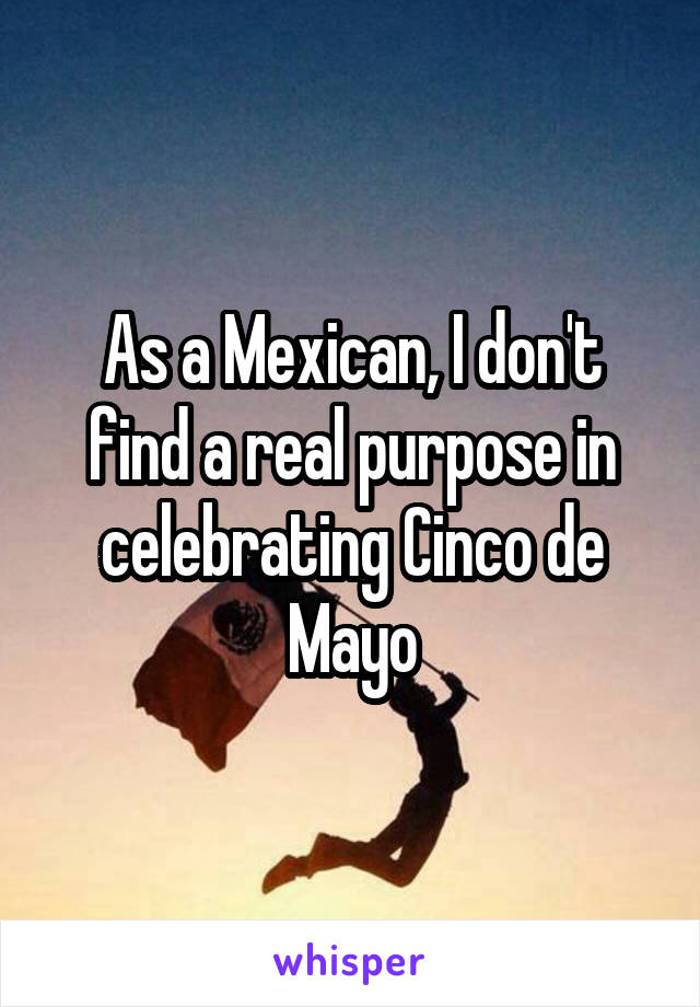 As a Mexican, I don't find a real purpose in celebrating Cinco de Mayo