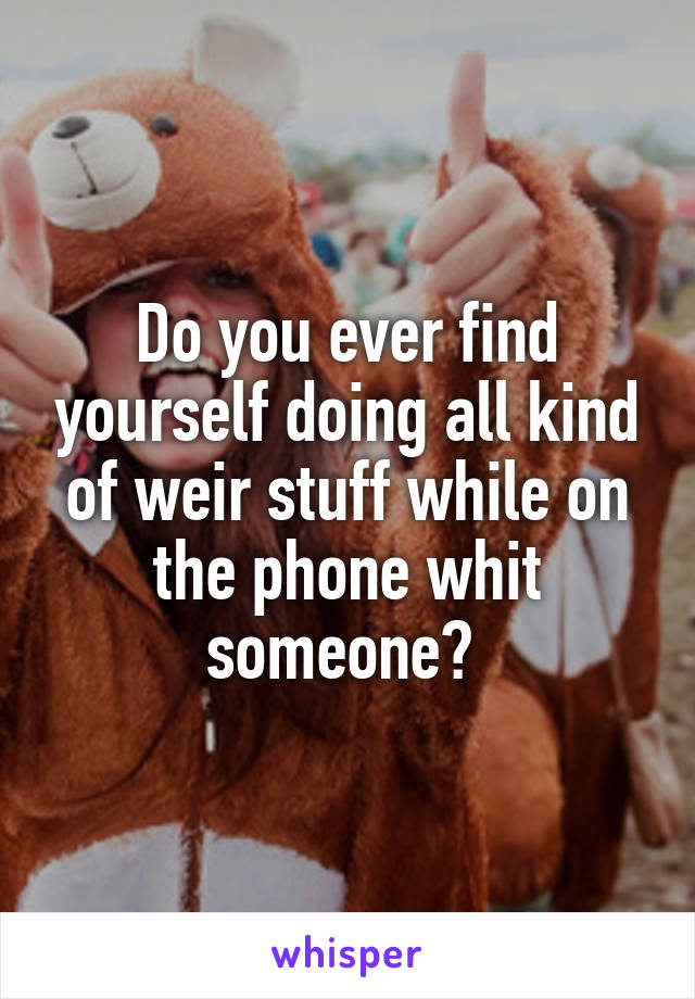 Do you ever find yourself doing all kind of weir stuff while on the phone whit someone?