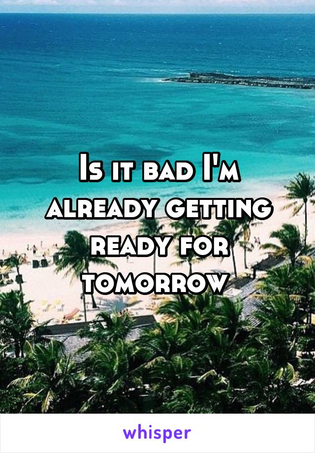 Is it bad I'm already getting ready for tomorrow