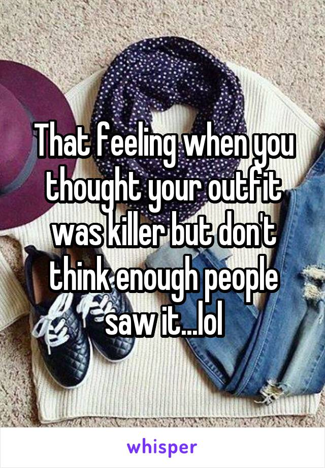 That feeling when you thought your outfit was killer but don't think enough people saw it...lol
