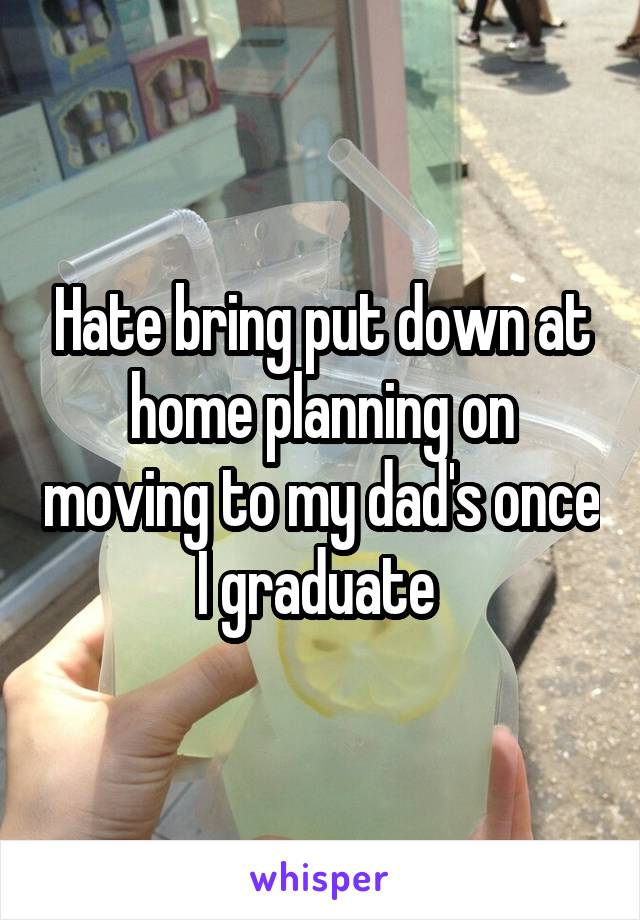 Hate bring put down at home planning on moving to my dad's once I graduate