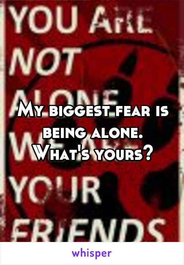 My biggest fear is being alone. What's yours?