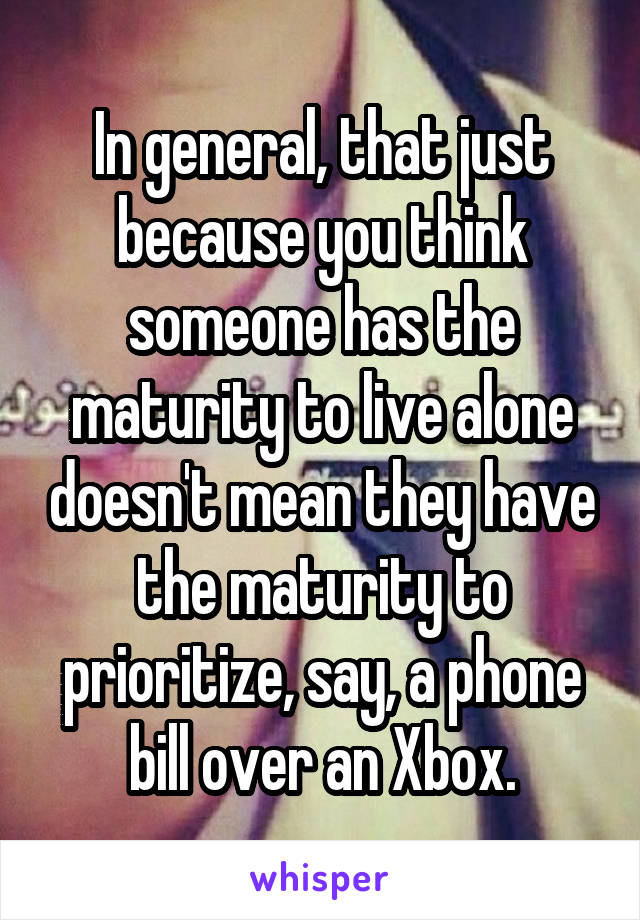 In general, that just because you think someone has the maturity to live alone doesn't mean they have the maturity to prioritize, say, a phone bill over an Xbox.
