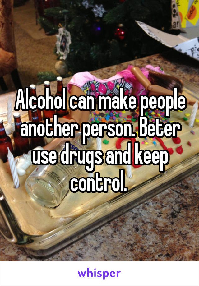 Alcohol can make people another person. Beter use drugs and keep control.