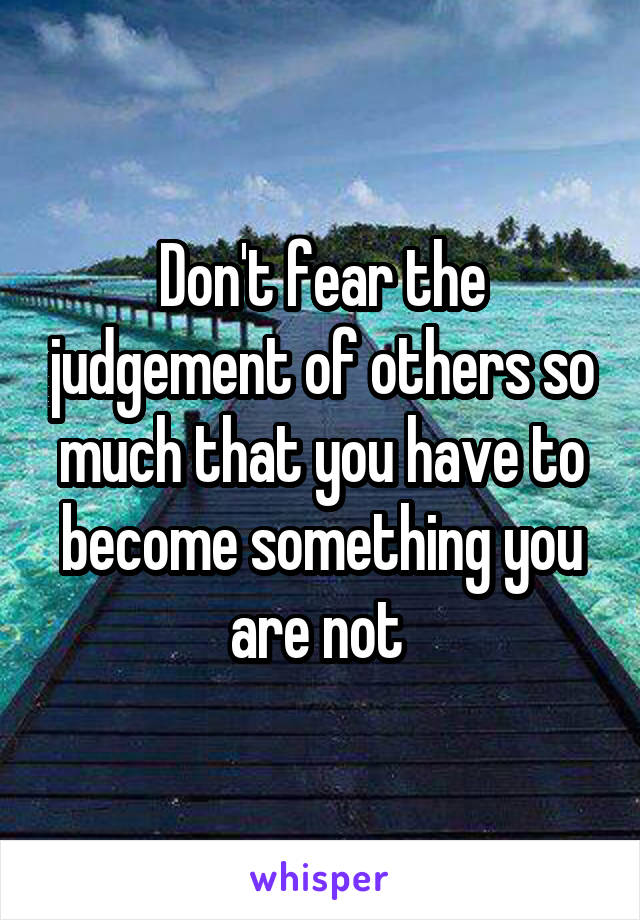 Don't fear the judgement of others so much that you have to become something you are not