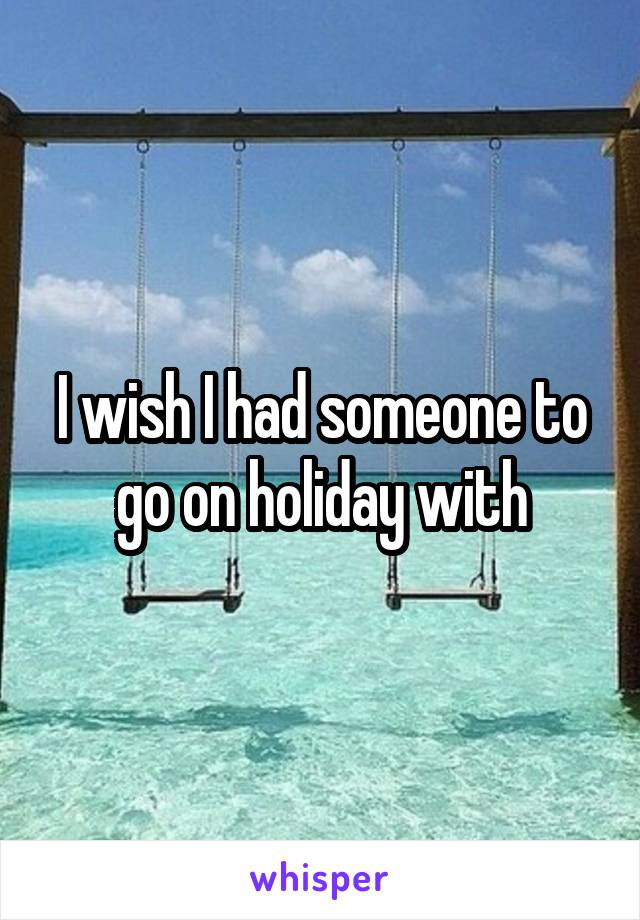 I wish I had someone to go on holiday with