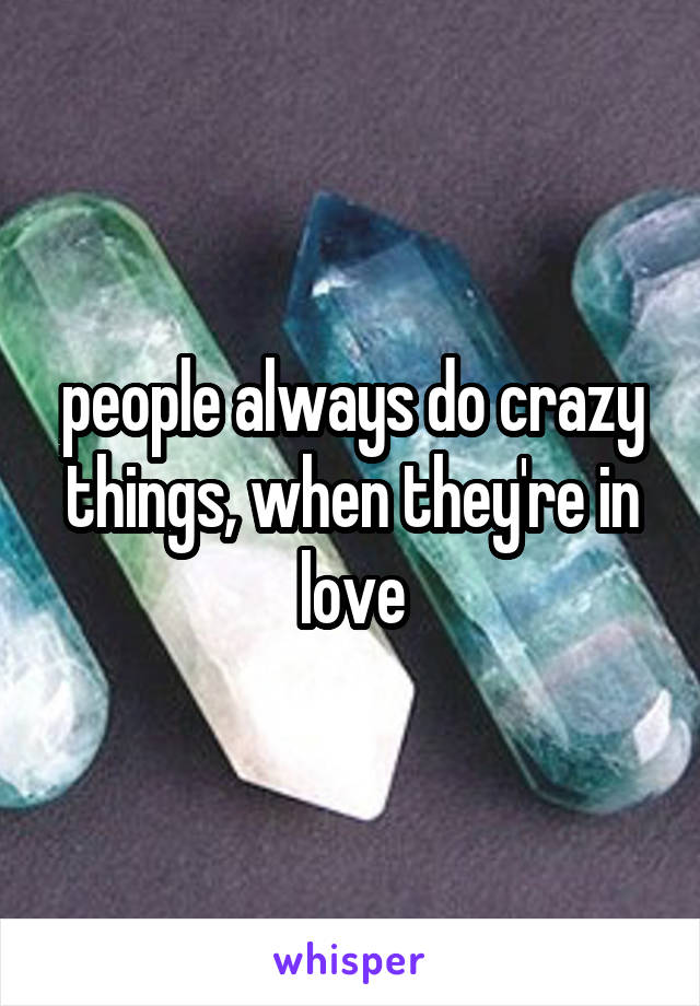 people always do crazy things, when they're in love