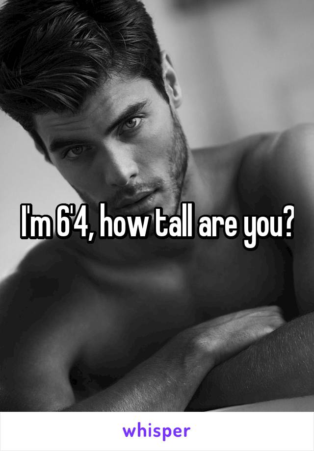 I'm 6'4, how tall are you?