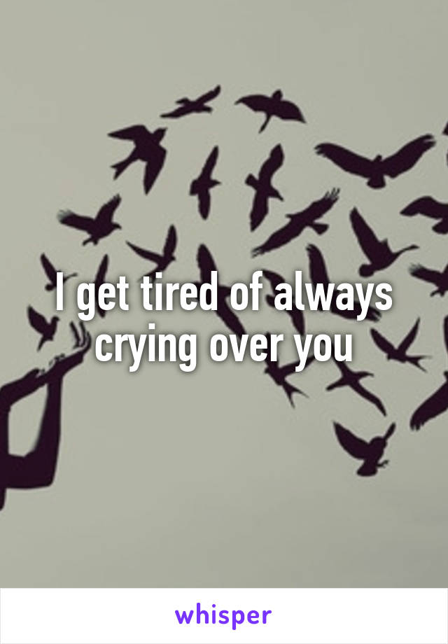 I get tired of always crying over you