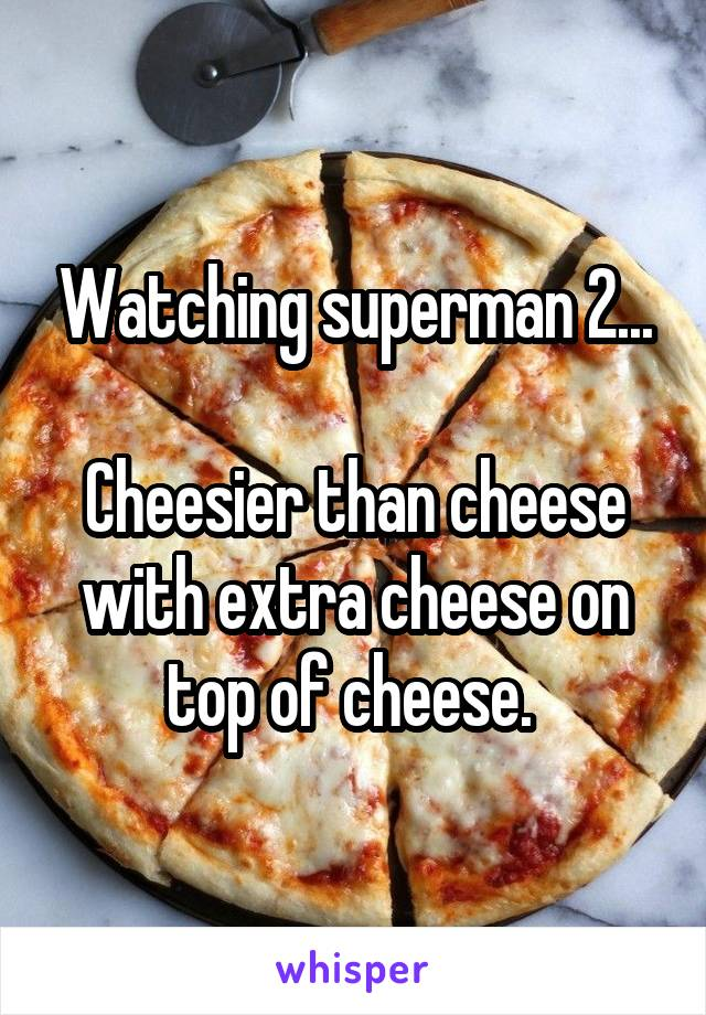 Watching superman 2...  Cheesier than cheese with extra cheese on top of cheese.
