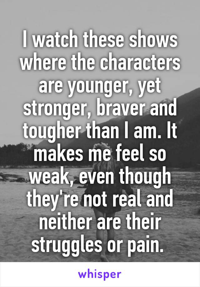 I watch these shows where the characters are younger, yet stronger, braver and tougher than I am. It makes me feel so weak, even though they're not real and neither are their struggles or pain.