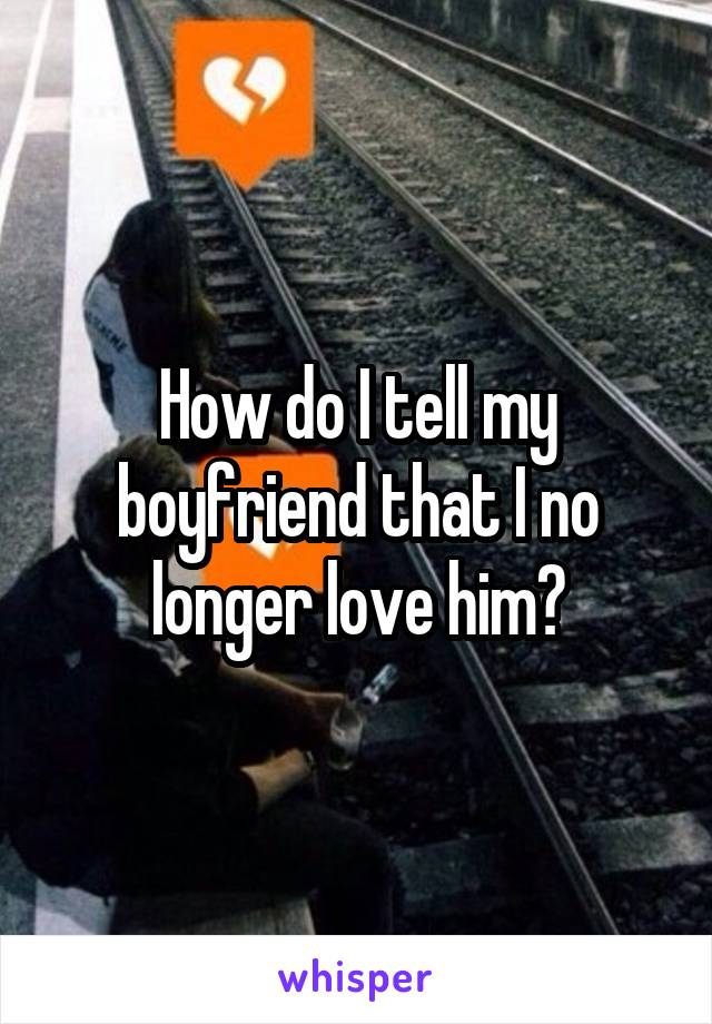 How do I tell my boyfriend that I no longer love him?