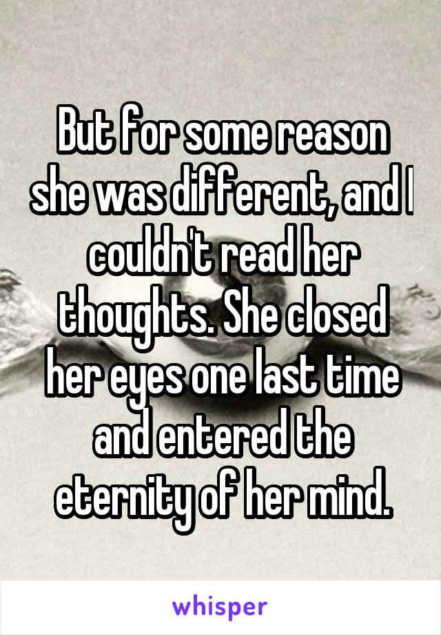 But for some reason she was different, and I couldn't read her thoughts. She closed her eyes one last time and entered the eternity of her mind.