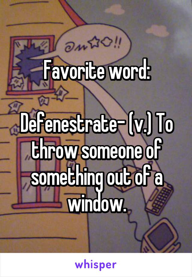 Favorite word:  Defenestrate- (v.) To throw someone of something out of a window.