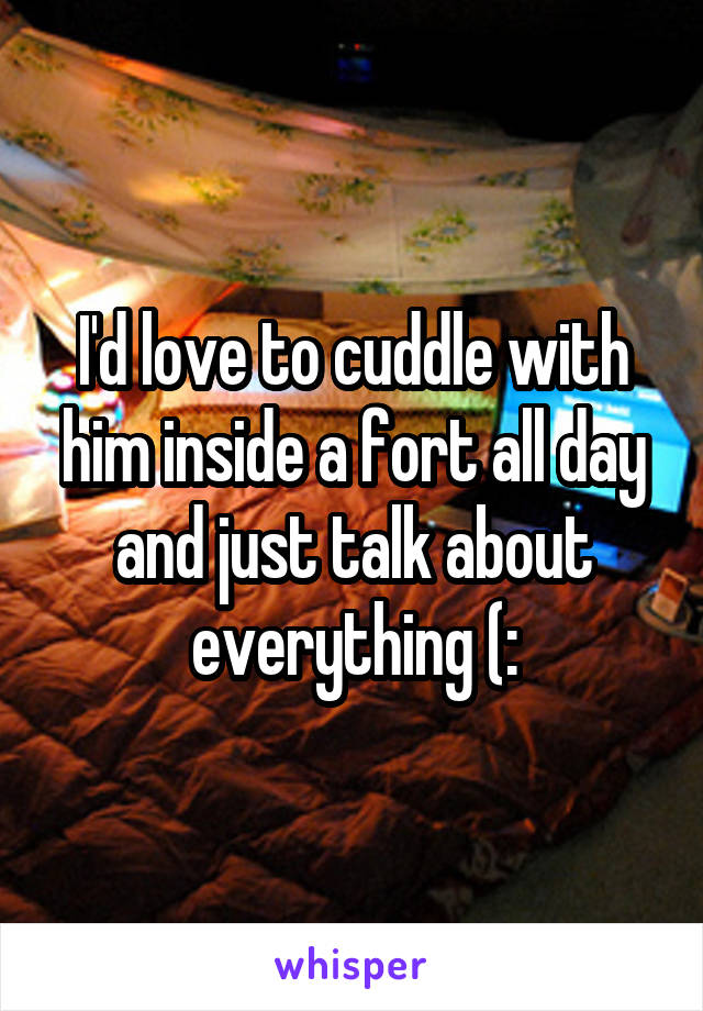 I'd love to cuddle with him inside a fort all day and just talk about everything (: