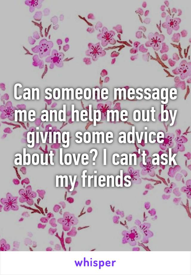 Can someone message me and help me out by giving some advice about love? I can't ask my friends