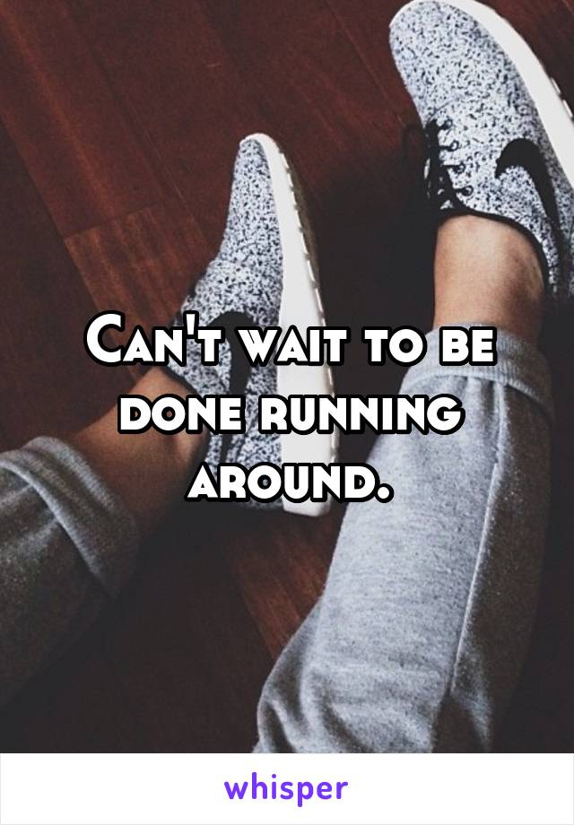 Can't wait to be done running around.