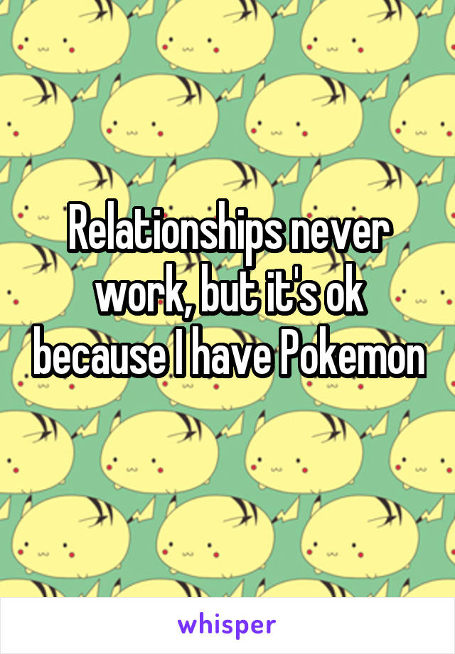 Relationships never work, but it's ok because I have Pokemon