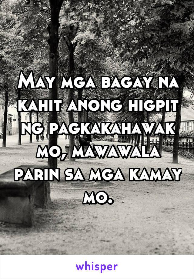 May mga bagay na kahit anong higpit ng pagkakahawak mo, mawawala parin sa mga kamay mo.