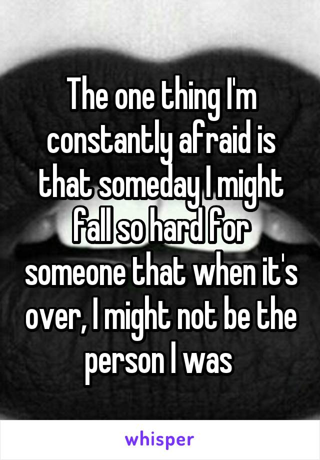 The one thing I'm constantly afraid is that someday I might fall so hard for someone that when it's over, I might not be the person I was