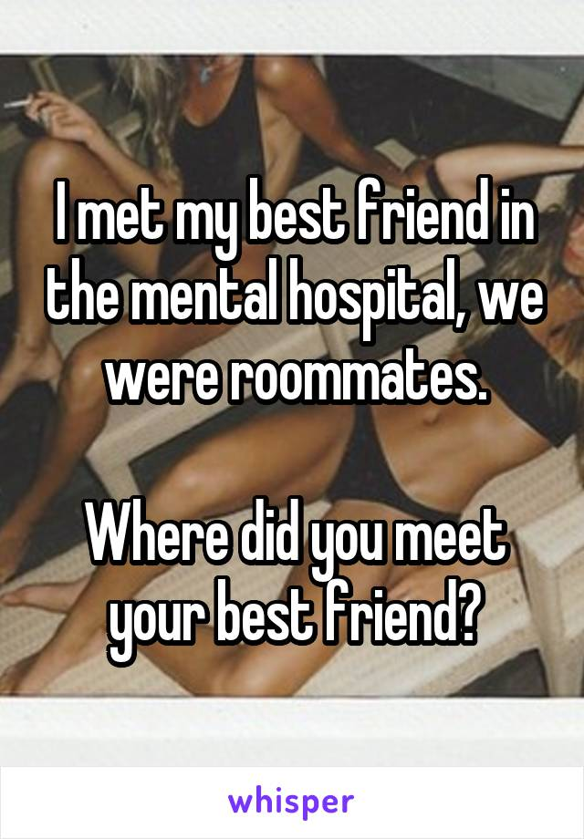 I met my best friend in the mental hospital, we were roommates.  Where did you meet your best friend?