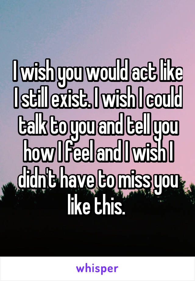 I wish you would act like I still exist. I wish I could talk to you and tell you how I feel and I wish I didn't have to miss you like this.