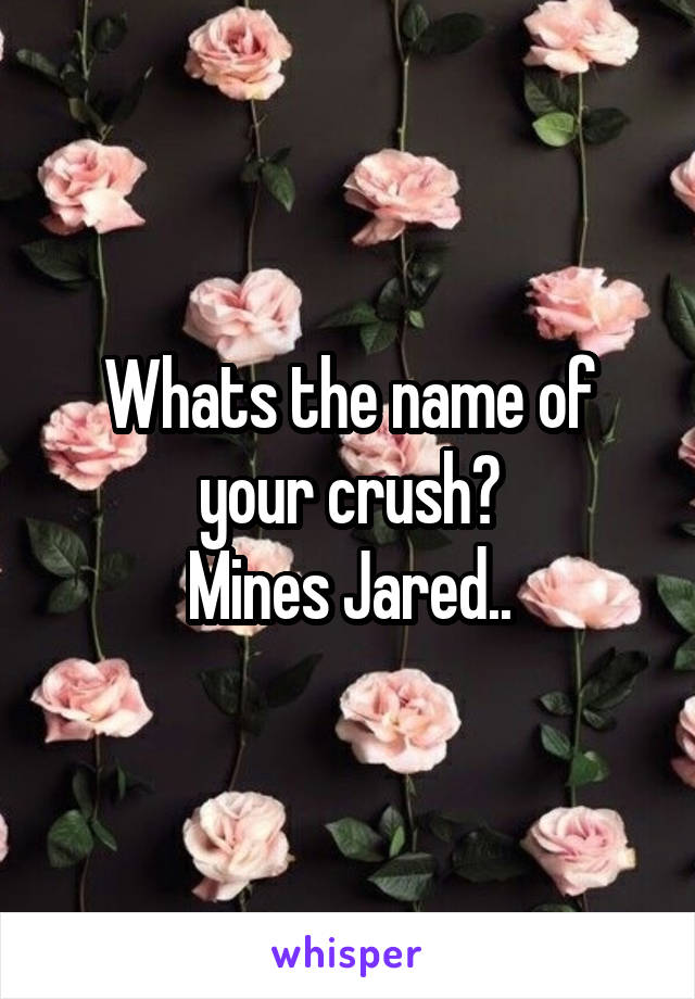 Whats the name of your crush? Mines Jared..