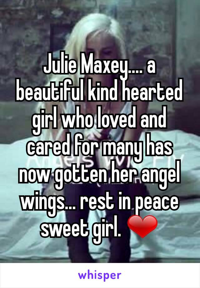 Julie Maxey.... a beautiful kind hearted girl who loved and cared for many has now gotten her angel wings... rest in peace sweet girl. ❤