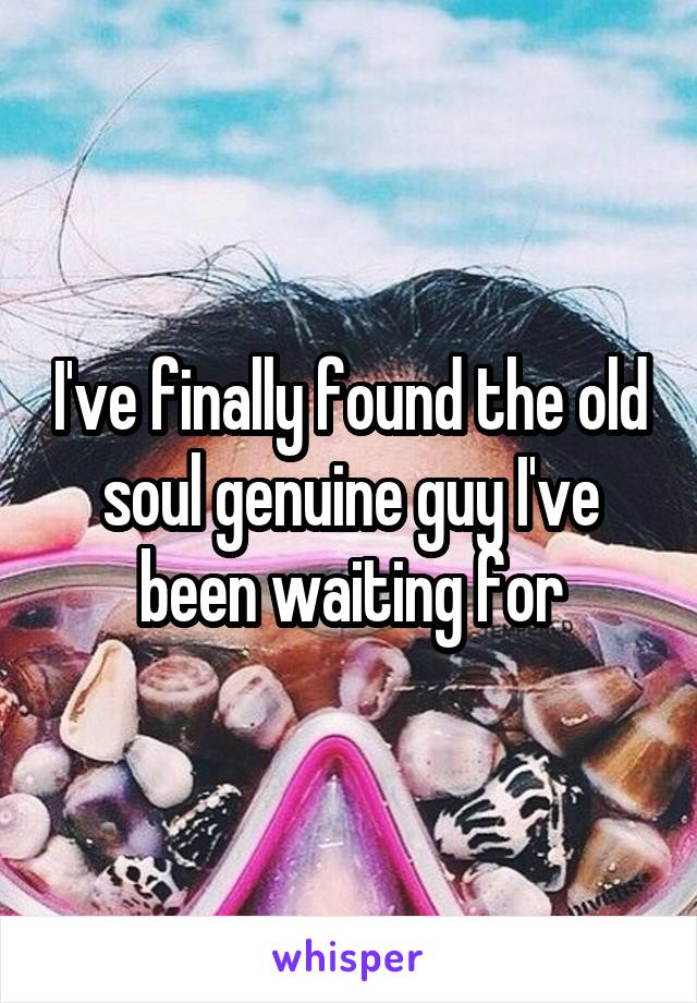 I've finally found the old soul genuine guy I've been waiting for