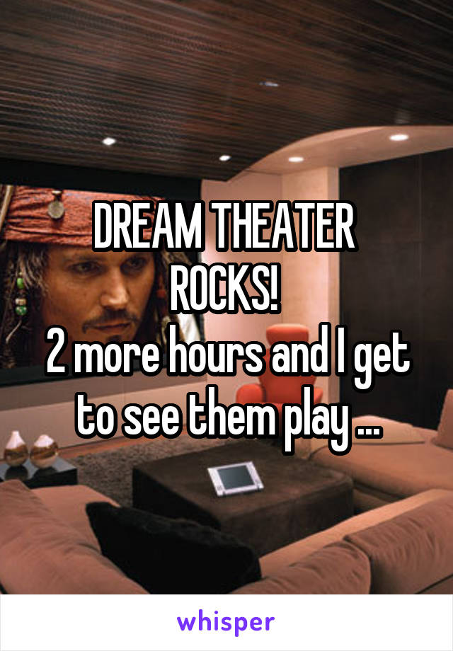 DREAM THEATER  ROCKS!  2 more hours and I get to see them play ...