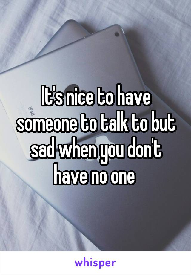 It's nice to have someone to talk to but sad when you don't have no one