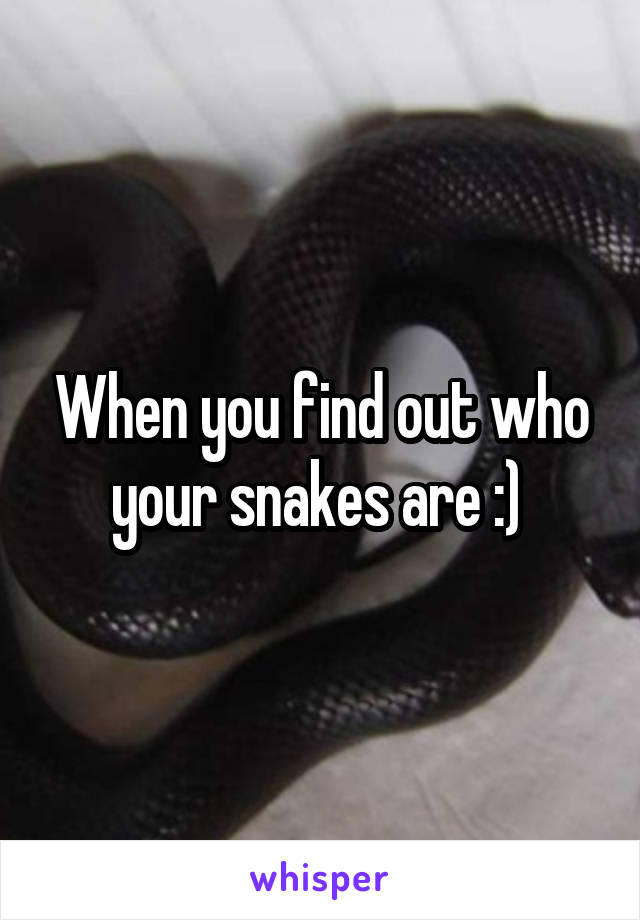 When you find out who your snakes are :)