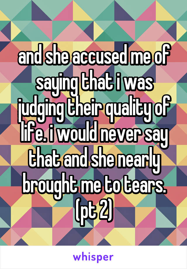 and she accused me of saying that i was judging their quality of life. i would never say that and she nearly brought me to tears. (pt 2)