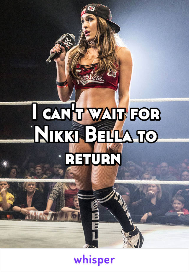 I can't wait for Nikki Bella to return