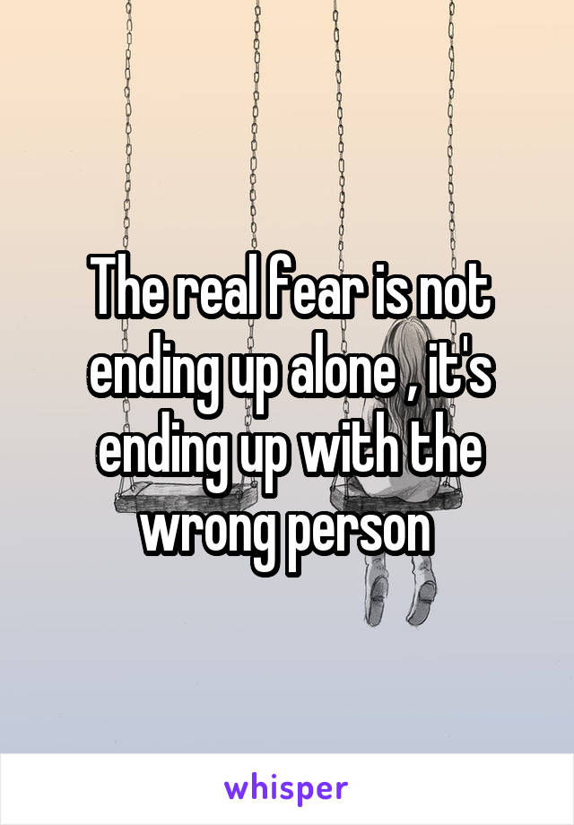 The real fear is not ending up alone , it's ending up with the wrong person